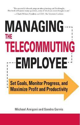 Managing the Telecommuting Employee: Set Goals, Monitor Progress, and Maximize Profit and Productivity (Paperback)