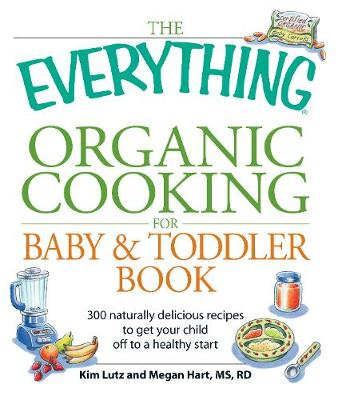The Everything Organic Cooking for Baby & Toddler Book: 300 naturally delicious recipes to get your child off to a healthy start - Everything (R) (Paperback)