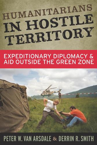 Humanitarians in Hostile Territory: Expeditionary Diplomacy and Aid Outside the Green Zone (Paperback)