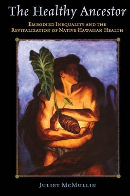The Healthy Ancestor: Embodied Inequality and the Revitalization of Native Hawai'ian Health - Advances in Critical Medical Anthropology (Hardback)