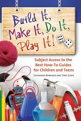 Build It, Make It, Do It, Play It!: Subject Access to the Best How-To Guides for Children and Teens (Hardback)