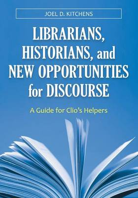 Librarians, Historians, and New Opportunities for Discourse: A Guide for Clio's Helpers (Paperback)