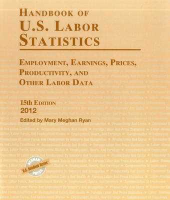 Handbook of U.S. Labor Statistics 2012: Employment, Earnings, Prices, Productivity, and Other Labor Data (Hardback)