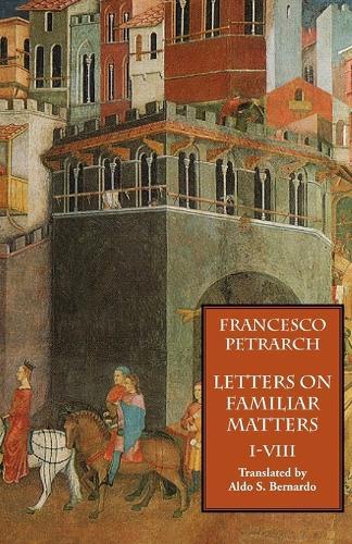 Letters on Familiar Matters (Rerum Familiarium Libri), Vol. 1, Books I-VIII (Paperback)