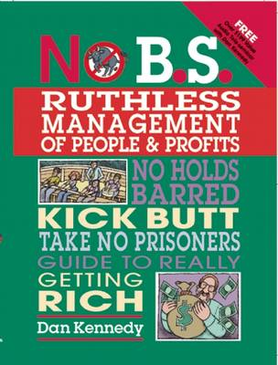 No B.S. Ruthless Management of People and Profits: No Holds Barred, Kick Butt, Take-No-Prisoners Guide to Really Getting Rich - No B. S. (Paperback)