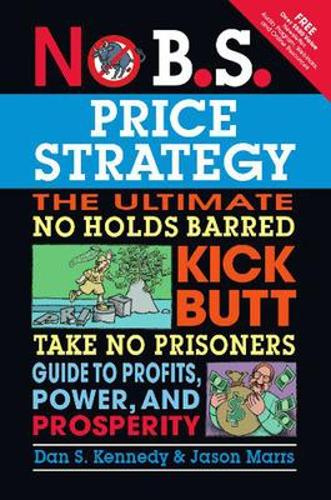 No B.S. Price Strategy: The Ultimate No Holds Barred Kick Butt Take No Prisoner Guide to Profits, Power, and Prosperity (Paperback)