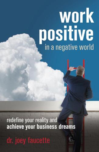 Work Positive in a Negative World: Redefine Your Reality and Achieve Your Business Dreams (Paperback)