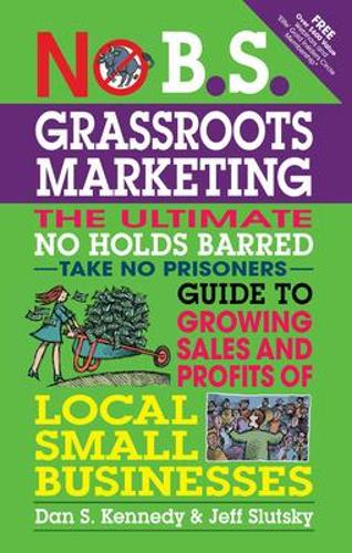 No B.S. Grassroots Marketing: The Ultimate No Holds Barred Take No Prisoner Guide to Growing Sales and Profits of Local Small Businesses - No B.S. (Paperback)