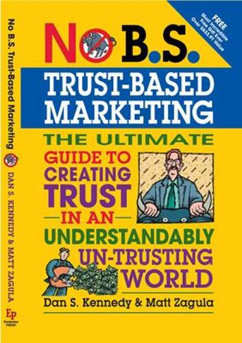 No B.S. Trust Based Marketing: The Ultimate Guide to Creating Trust in an Understandibly Un-trusting World - No B.S. (Paperback)