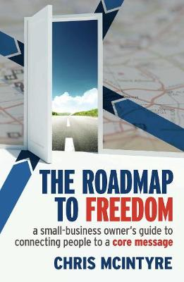 The Roadmap to Freedom: A Small-Business Owner's Guide to Connecting  People to a Core Message (Paperback)