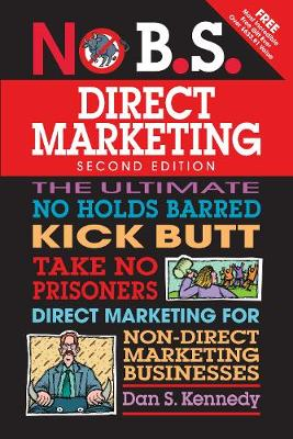 No B.S. Direct Marketing: The Ultimate No Holds Barred Kick Butt Take No Prisoners Direct Marketing for Non-Direct Marketing Businesses - No B.S. (Paperback)