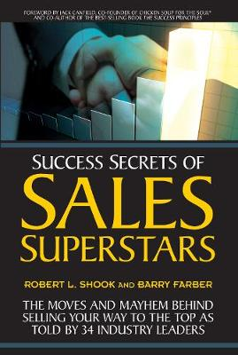 Success Secrets of Sales Superstars: The Moves and Mayhem Behind Selling Your Way to the Top as Told by 34 Industry Leaders (Paperback)