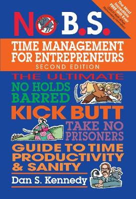No B.S. Time Management for Entrepreneurs: The Ultimate No Holds Barred Kick Butt Take No Prisoners Guide to Time Productivity and Sanity - No B.S. (Paperback)