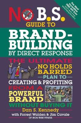 No B.S. Guide to Brand-Building by Direct Response: The Ultimate No Holds Barred Plan to Creating and Profiting from a Powerful Brand Without Buying It - No B.S. (Paperback)