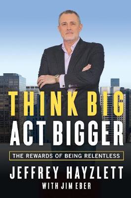 Think Big, Act Bigger: The Rewards of Being Relentless (Hardback)