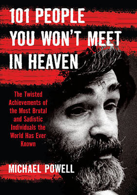 101 People You Won't Meet in Heaven: The Twisted Achievements of the Most Brutal and Sadistic Individuals the World Has Ever Known (Paperback)