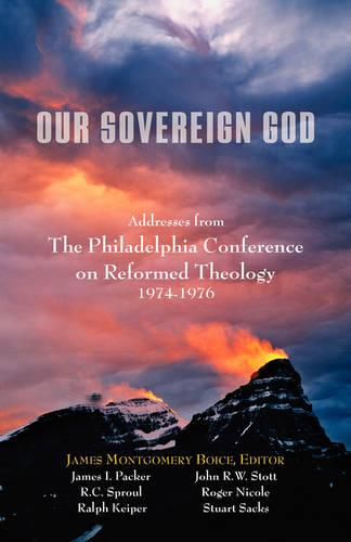 Our Sovereign God: Addresses from the Philadelphia Conference on Reformed Theology (Paperback)