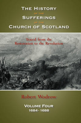 The History of the Sufferings of the Church of Scotland: Volume 4 (Hardback)