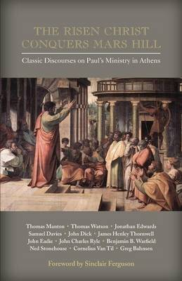 The Risen Christ Conquers Mars Hill: Classic Discourses on Paul's Ministry in Athens (Paperback)