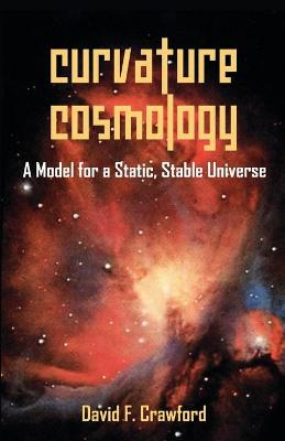 Curvature Cosmology: A Model for a Static, Stable Universe (Paperback)