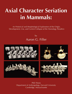 Axial Character Seriation in Mammals: An Historical and Morphological Exploration of the Origin, Development, Use, and Current Collapse of the Homology Paradigm (Paperback)