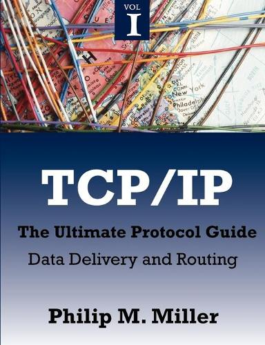 TCP/IP - The Ultimate Protocol Guide: Volume 1 - Data Delivery and Routing (Paperback)
