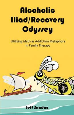 Alcoholic Iliad/Recovery Odyssey: Utilizing Myth as Addiction Metaphors in Family Therapy (Paperback)