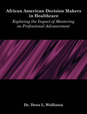 African American Decision Makers in Healthcare: Exploring the Impact of Mentoring on Professional Advancement (Paperback)