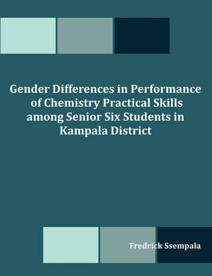 Gender Differences in Performance of Chemistry Practical Skills Among Senior Six Students in Kampala District (Paperback)