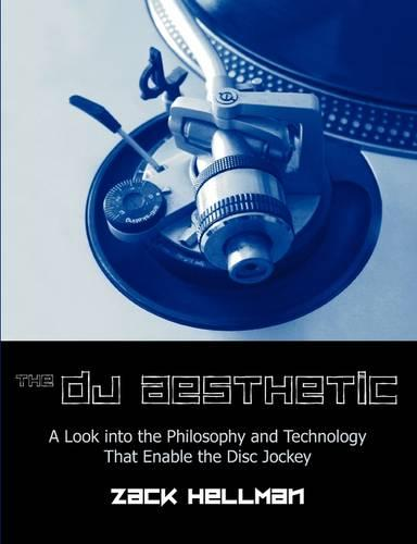The DJ Aesthetic: A Look Into the Philosophy and Technology That Enable the Disc Jockey (Paperback)