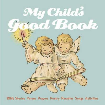 My Child's Good Book: Bible Stories, Parables, Verses, Prayers, Poetry, Songs, Activities (Hardback)