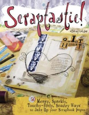 Scraptastic!: 50 Messy, Sparkly, Touchy-Feely, Snazzy Ways to Jazz Up Your Scrapbook Pages (Paperback)