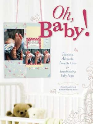 Oh Baby!: Precious, Adorable, Lovable Ideas for Scrapbooking Baby Pages (Paperback)