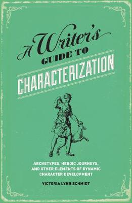 A Writer's Guide to Characterization: Archetypes, Heroic Journeys, and Other Elements of Dynamic Character Development (Paperback)