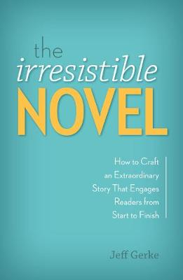 The Irresistible Novel: How to Craft an Extraordinary Story That Engages Readers from Start to Finish (Paperback)