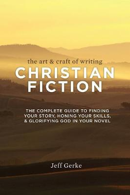 The Art & Craft of Writing Christian Fiction: The Complete Guide to Finding Your Story, Honing Your Skills, & Glorifying God in Your Novel (Paperback)