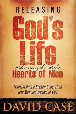 Releasing Gods Life Through the Hearts: Transforming a Broken Generation Into Men and Women of God (Paperback)