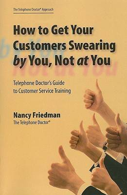 How to Get Your Customers Swearing by You, Not at You: Telephone Doctor's Guide to Customer Service Training (Paperback)