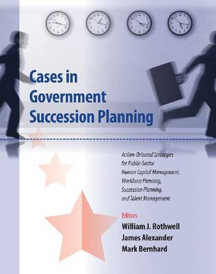 Cases in Government Succession Planning: Action-oriented Strategies for Public Sector Human Capital Management, Workforce Planning, Succession Planning and Talent Management