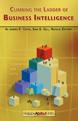 Climbing the Ladder of Business Intelligence: Happy About Creating Excellence Through Enabled Intuition (Paperback)