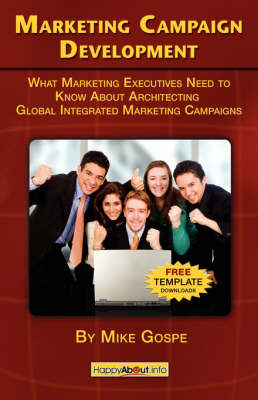 Marketing Campaign Development: What Marketing Executives Need to Know About Architecting Global Integrated Marketing Campaigns (Paperback)