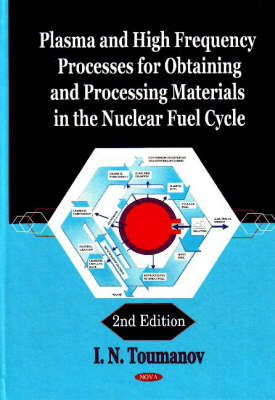 Plasma & High Frequency Processes for Obtaining & Processing Materials in the Nuclear Fuel Cycle: 2nd Edition (Hardback)