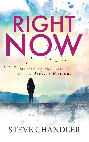 Right Now: Mastering the Beauty of the Present Moment (Hardback)