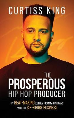The Prosperous Hip Hop Producer: My Beat-Making Journey from My Grandma's Patio to a Six-Figure Business - Prosperous 2 (Hardback)