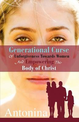Generational Curse of Unforgiveness Towards Women and Empowering the Body of Christ (Paperback)