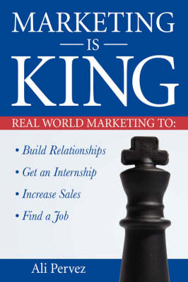 Marketing Is King: Real World Marketing to Build Relationships, Get an Internship, Increase Sales & Find a Job (Paperback)
