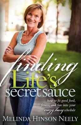 Finding Life's Secret Sauce: How to Fit Good Food, Fitness, and Fun Into Your Crazy, Busy Schedule (Paperback)