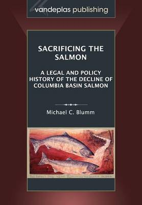 Sacrificing the Salmon: A Legal and Policy History of the Decline of Columbia Basin Salmon (Paperback)
