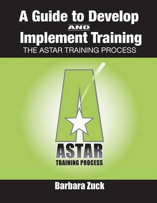 Guide to Develop and Implement Training: The ASTAR Training Process (Paperback)
