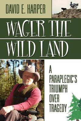 Wager the Wild Land: A Paraplegic's Triumph Over Tragedy (Paperback)
